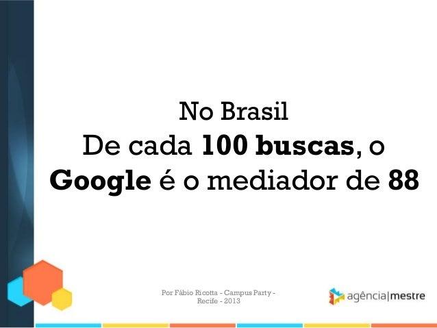 No Brasil De cada 100 buscas, o Google é o mediador de 88 Por Fábio Ricotta - Campus Party - Recife - 2013