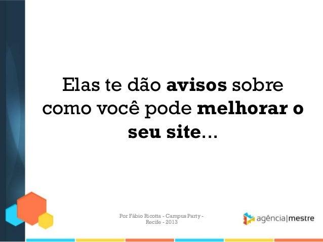 Elas te dão avisos sobre como você pode melhorar o seu site... Por Fábio Ricotta - Campus Party - Recife - 2013