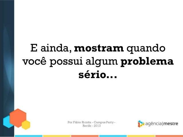 E ainda, mostram quando você possui algum problema sério... Por Fábio Ricotta - Campus Party - Recife - 2013