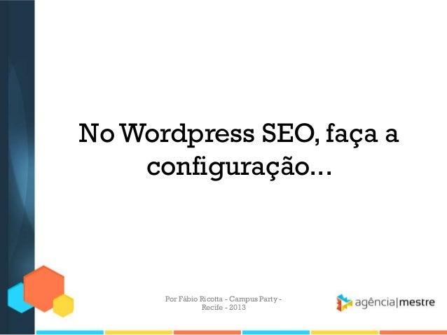 No Wordpress SEO, faça a configuração... Por Fábio Ricotta - Campus Party - Recife - 2013