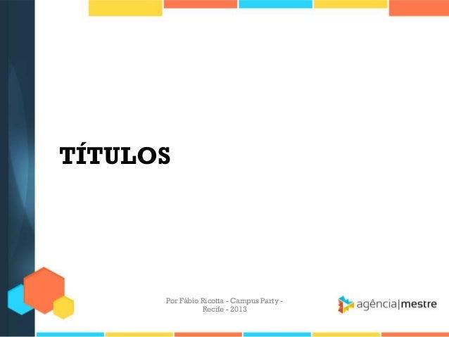 TÍTULOS Por Fábio Ricotta - Campus Party - Recife - 2013