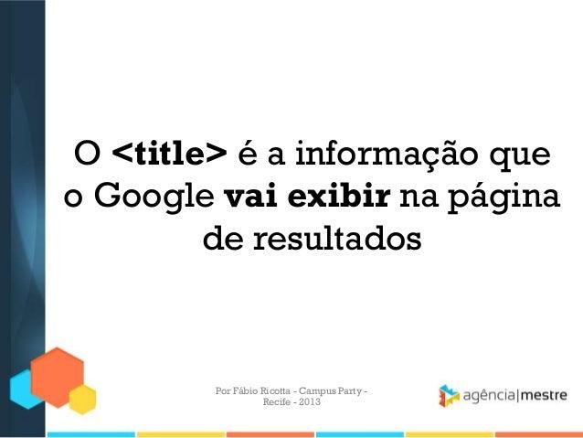 O <title> é a informação que o Google vai exibir na página de resultados Por Fábio Ricotta - Campus Party - Recife - 2013