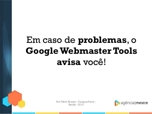Em caso de problemas, o Google Webmaster Tools avisa você! Por Fábio Ricotta - Campus Party - Recife - 2013