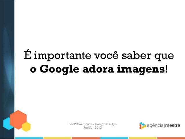 É importante você saber que o Google adora imagens! Por Fábio Ricotta - Campus Party - Recife - 2013