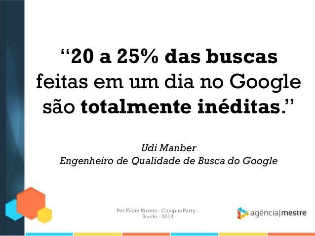 """""""20 a 25% das buscas feitas em um dia no Google são totalmente inéditas."""" Udi Manber Engenheiro de Qualidade de Busca do G..."""