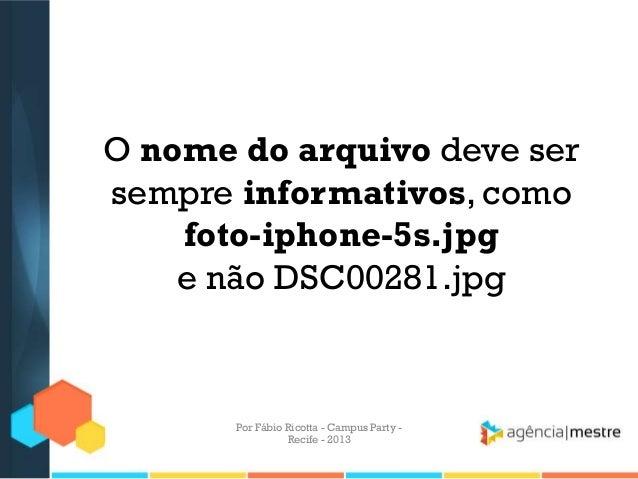 O nome do arquivo deve ser sempre informativos, como foto-iphone-5s.jpg e não DSC00281.jpg Por Fábio Ricotta - Campus Part...