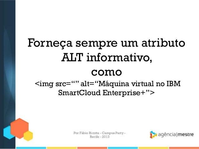 """Forneça sempre um atributo ALT informativo, como <img src="""""""" alt=""""Máquina virtual no IBM SmartCloud Enterprise+""""> Por Fábi..."""