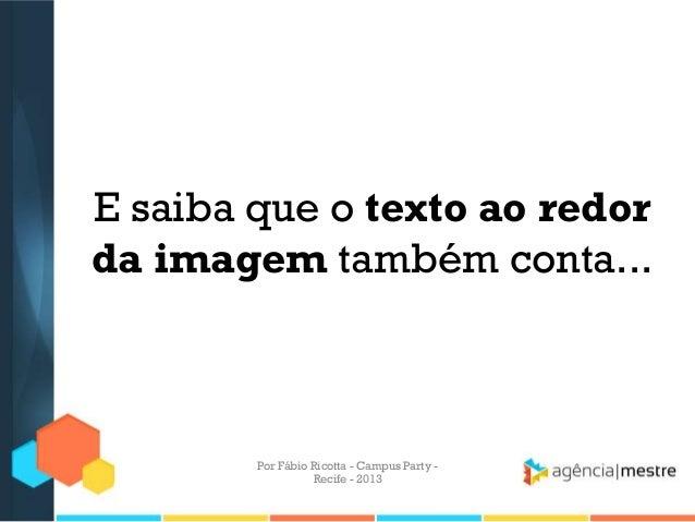 E saiba que o texto ao redor da imagem também conta... Por Fábio Ricotta - Campus Party - Recife - 2013