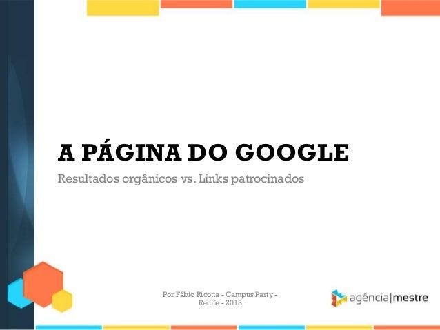 A PÁGINA DO GOOGLE Resultados orgânicos vs. Links patrocinados Por Fábio Ricotta - Campus Party - Recife - 2013