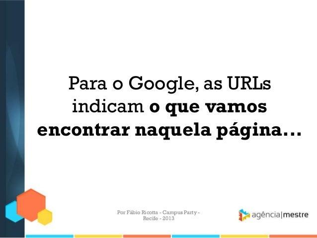 Para o Google, as URLs indicam o que vamos encontrar naquela página... Por Fábio Ricotta - Campus Party - Recife - 2013