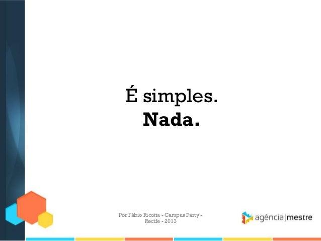 É simples. Nada. Por Fábio Ricotta - Campus Party - Recife - 2013