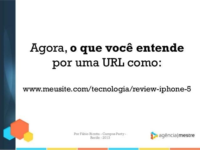 Agora, o que você entende por uma URL como: www.meusite.com/tecnologia/review-iphone-5 Por Fábio Ricotta - Campus Party - ...