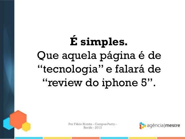 """É simples. Que aquela página é de """"tecnologia"""" e falará de """"review do iphone 5"""". Por Fábio Ricotta - Campus Party - Recife..."""