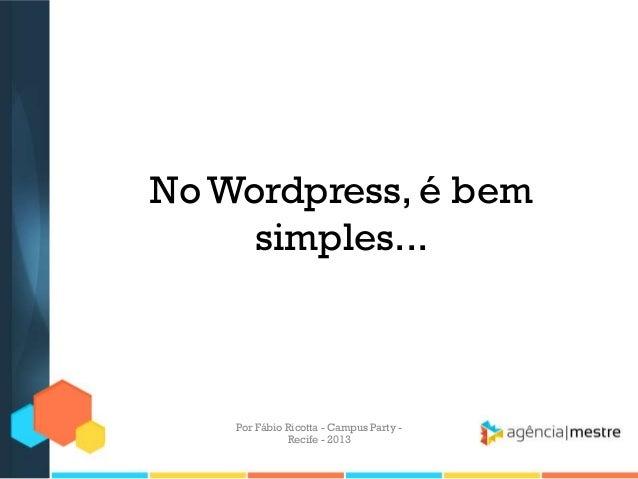 No Wordpress, é bem simples... Por Fábio Ricotta - Campus Party - Recife - 2013
