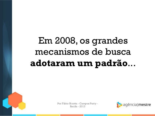 Em 2008, os grandes mecanismos de busca adotaram um padrão... Por Fábio Ricotta - Campus Party - Recife - 2013