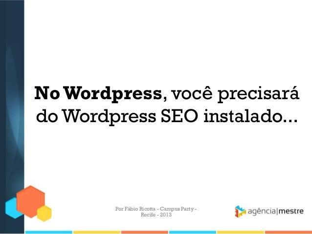 NoWordpress, você precisará do Wordpress SEO instalado... Por Fábio Ricotta - Campus Party - Recife - 2013