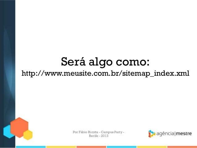 Será algo como: http://www.meusite.com.br/sitemap_index.xml Por Fábio Ricotta - Campus Party - Recife - 2013