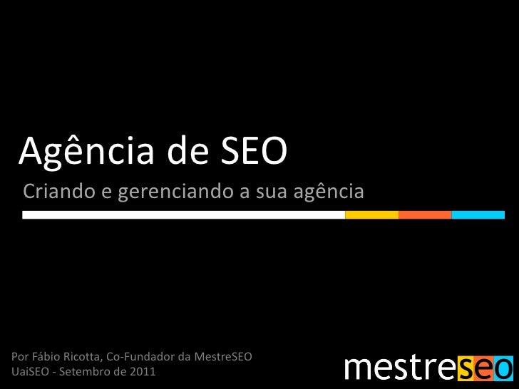 Agência de SEO  Criando e gerenciando a sua agênciaPor Fábio Ricotta, Co-Fundador da MestreSEOUaiSEO - Setembro de 2011