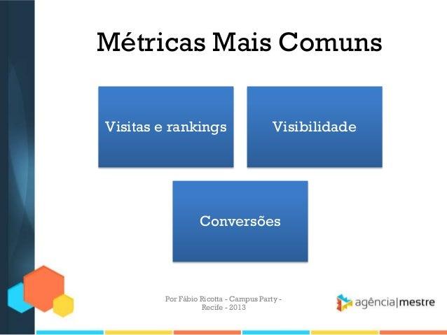 Métricas Mais Comuns Visitas e rankings Visibilidade Conversões Por Fábio Ricotta - Campus Party - Recife - 2013