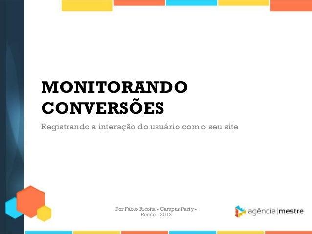 MONITORANDO CONVERSÕES Registrando a interação do usuário com o seu site Por Fábio Ricotta - Campus Party - Recife - 2013