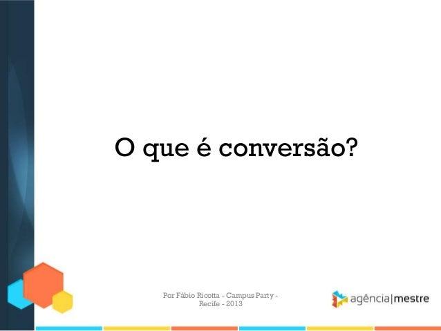 O que é conversão? Por Fábio Ricotta - Campus Party - Recife - 2013