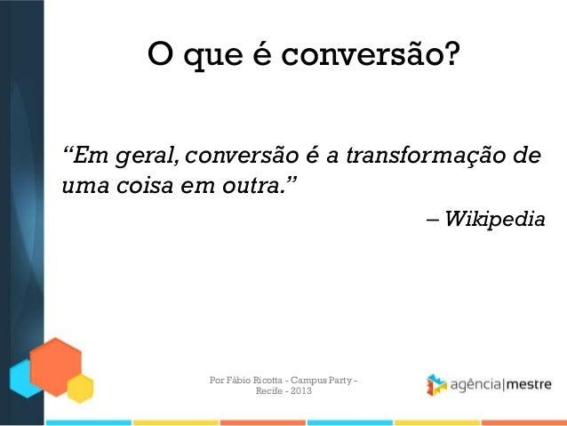 """O que é conversão? """"Em geral,conversão é a transformação de uma coisa em outra."""" – Wikipedia Por Fábio Ricotta - Campus Pa..."""