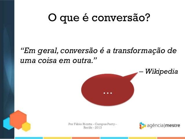 """O que é conversão? """"Em geral,conversão é a transformação de uma coisa em outra."""" – Wikipedia … Por Fábio Ricotta - Campus ..."""