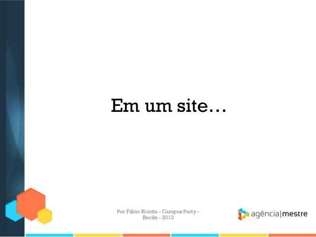 Em um site… Por Fábio Ricotta - Campus Party - Recife - 2013