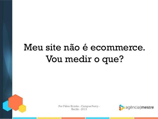 Meu site não é ecommerce. Vou medir o que? Por Fábio Ricotta - Campus Party - Recife - 2013