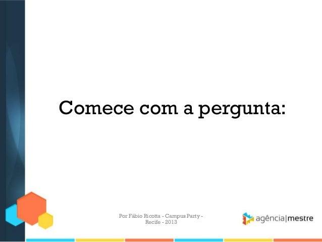 Comece com a pergunta: Por Fábio Ricotta - Campus Party - Recife - 2013