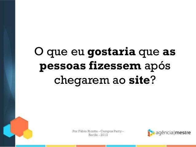O que eu gostaria que as pessoas fizessem após chegarem ao site? Por Fábio Ricotta - Campus Party - Recife - 2013
