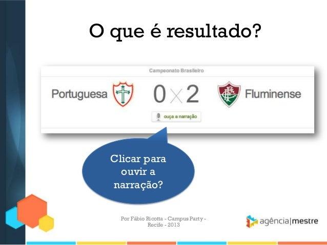 O que é resultado? Clicar para ouvir a narração? Por Fábio Ricotta - Campus Party - Recife - 2013