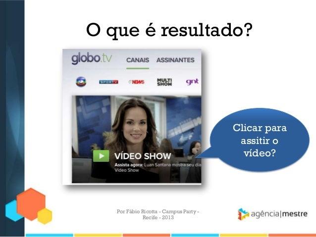 O que é resultado? Clicar para assitir o vídeo? Por Fábio Ricotta - Campus Party - Recife - 2013