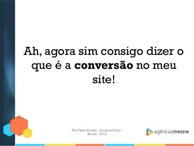 Ah, agora sim consigo dizer o que é a conversão no meu site! Por Fábio Ricotta - Campus Party - Recife - 2013