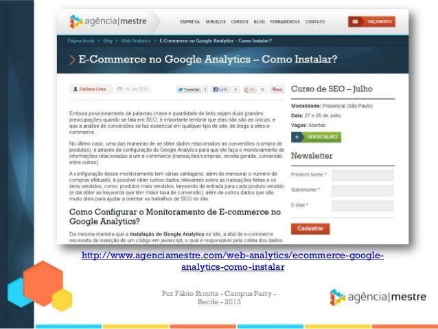 Por Fábio Ricotta - Campus Party - Recife - 2013 http://www.agenciamestre.com/web-analytics/ecommerce-google- analytics-co...