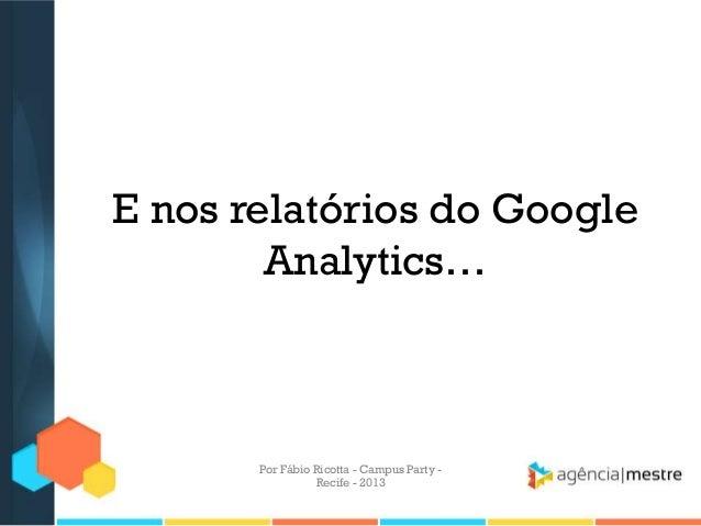 E nos relatórios do Google Analytics… Por Fábio Ricotta - Campus Party - Recife - 2013