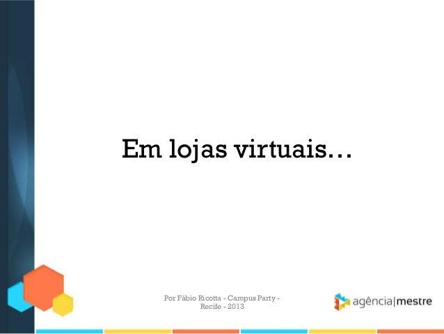 Em lojas virtuais… Por Fábio Ricotta - Campus Party - Recife - 2013