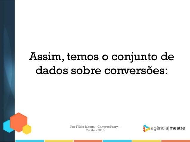 Assim, temos o conjunto de dados sobre conversões: Por Fábio Ricotta - Campus Party - Recife - 2013