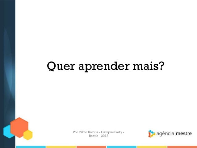 Quer aprender mais? Por Fábio Ricotta - Campus Party - Recife - 2013