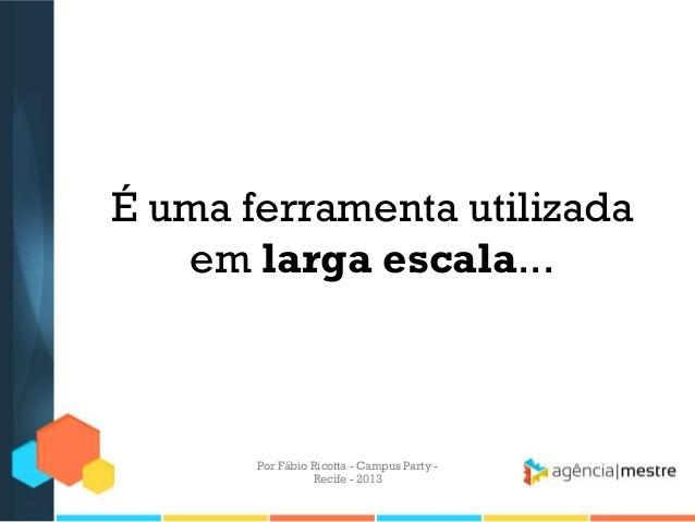 É uma ferramenta utilizada em larga escala... Por Fábio Ricotta - Campus Party - Recife - 2013