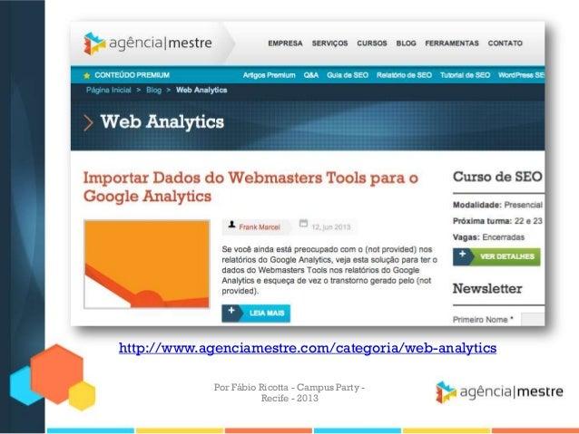 http://www.agenciamestre.com/categoria/web-analytics Por Fábio Ricotta - Campus Party - Recife - 2013