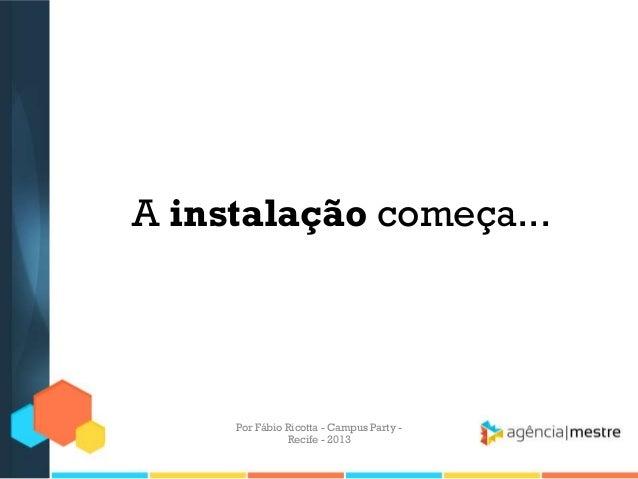 A instalação começa... Por Fábio Ricotta - Campus Party - Recife - 2013