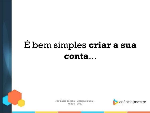 É bem simples criar a sua conta... Por Fábio Ricotta - Campus Party - Recife - 2013