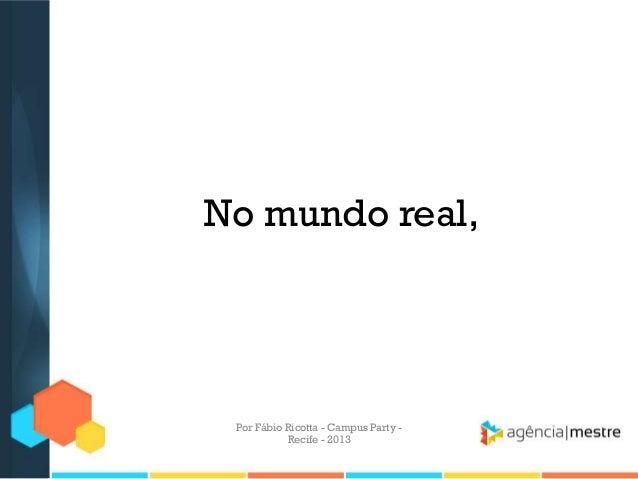No mundo real, Por Fábio Ricotta - Campus Party - Recife - 2013