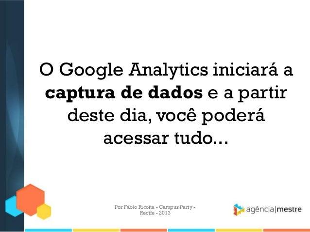 O Google Analytics iniciará a captura de dados e a partir deste dia, você poderá acessar tudo... Por Fábio Ricotta - Campu...
