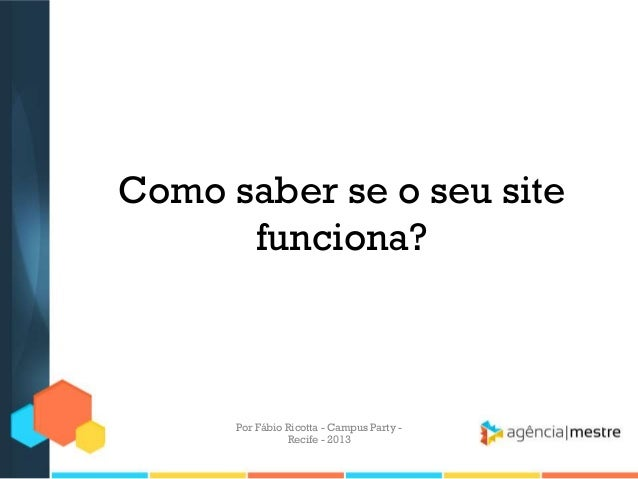 Como saber se o seu site funciona? Por Fábio Ricotta - Campus Party - Recife - 2013