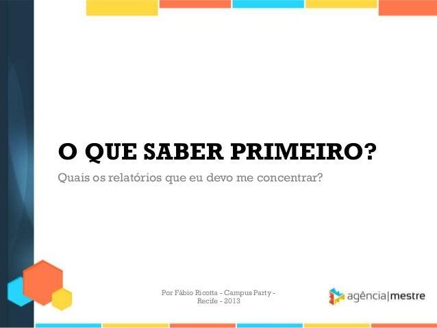 O QUE SABER PRIMEIRO? Quais os relatórios que eu devo me concentrar? Por Fábio Ricotta - Campus Party - Recife - 2013