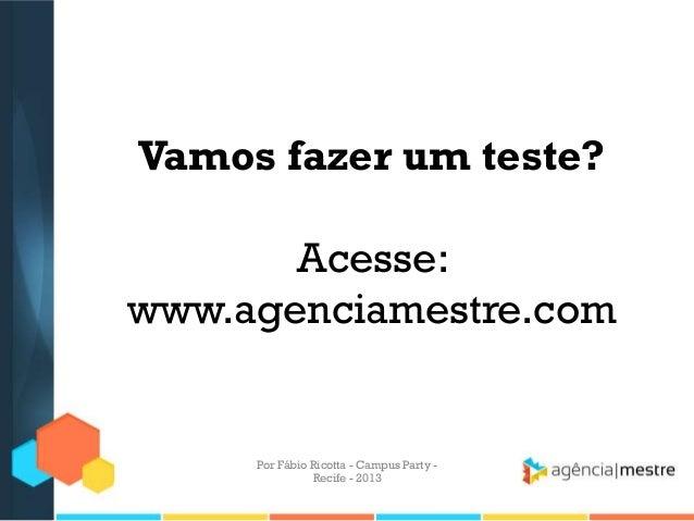 Vamos fazer um teste? Acesse: www.agenciamestre.com Por Fábio Ricotta - Campus Party - Recife - 2013