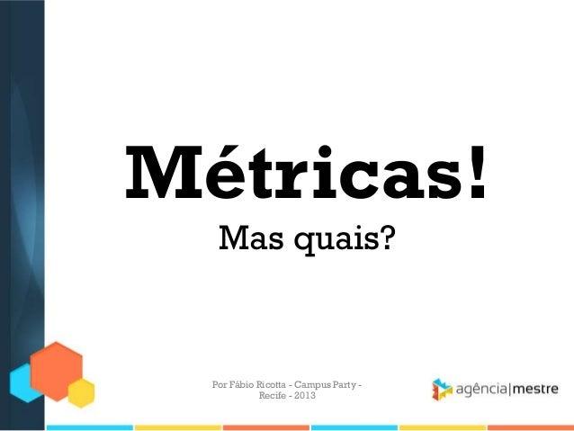 Métricas! Mas quais? Por Fábio Ricotta - Campus Party - Recife - 2013
