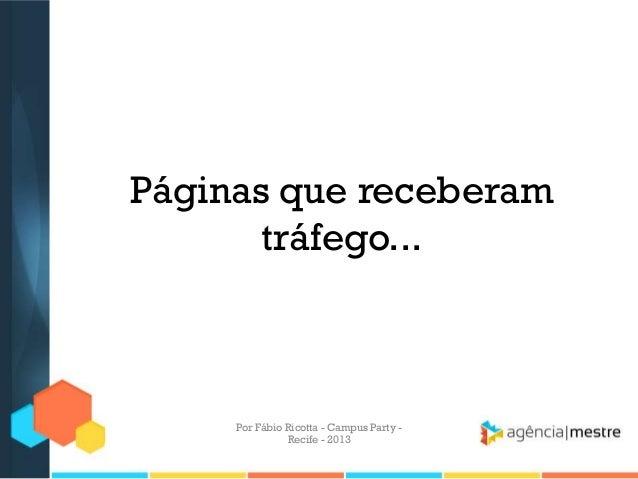 Páginas que receberam tráfego... Por Fábio Ricotta - Campus Party - Recife - 2013